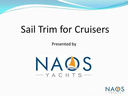 Sail Trim for Cruisers Presented by. Introduction Many sailors most cruising sailors are self taught and have limited knowledge of the fine points of.