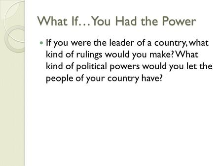 What If…You Had the Power If you were the leader of a country, what kind of rulings would you make? What kind of political powers would you let the people.