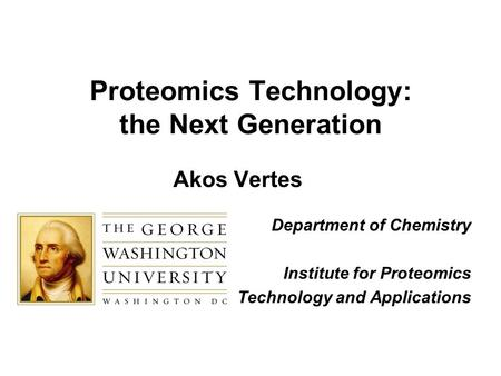 Proteomics Technology: the Next Generation Akos Vertes Department of Chemistry Institute for Proteomics Technology and Applications.