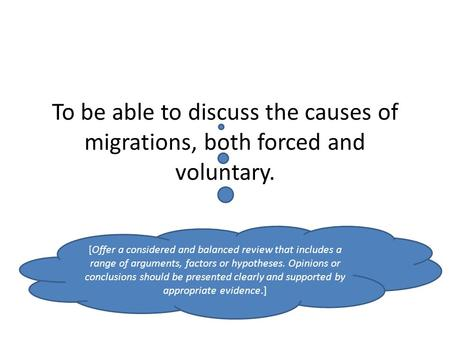 To be able to discuss the causes of migrations, both forced and voluntary. [Offer a considered and balanced review that includes a range of arguments,