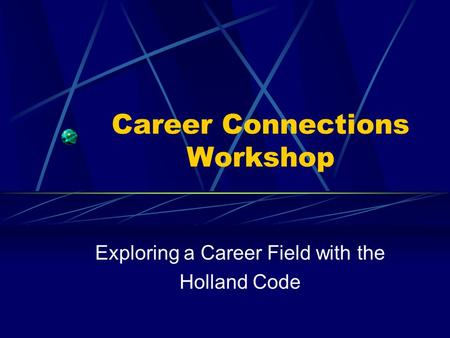 Career Connections Workshop Exploring a Career Field with the Holland Code.