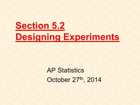 Section 5.2 Designing Experiments AP Statistics October 27 th, 2014.