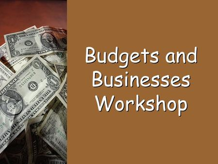Budgets and Businesses Workshop. Budget: is a plan that shows income, spending and saving. Income: Spending: Saving: