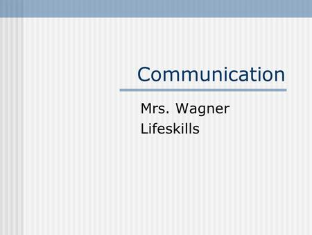 Communication Mrs. Wagner Lifeskills. Communication Terms Communication – Sending & Receiving of messages between people – the message is understood Verbal.