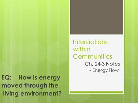Interactions within Communities Ch. 24-3 Notes - Energy Flow EQ: How is energy moved through the living environment?