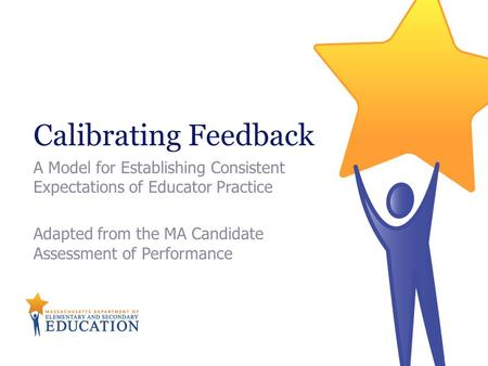 Calibrating Feedback A Model for Establishing Consistent Expectations of Educator Practice Adapted from the MA Candidate Assessment of Performance.