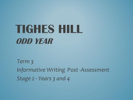 TIGHES HILL ODD YEAR Term 3 Informative Writing Post -Assessment Stage 2 - Years 3 and 4.