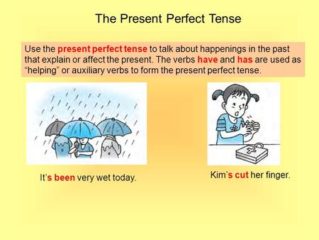 The Present Perfect Tense Use the present perfect tense to talk about happenings in the past that explain or affect the present. The verbs have and has.