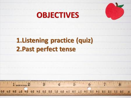 1.Listening practice (quiz) 2.Past perfect tense OBJECTIVES.