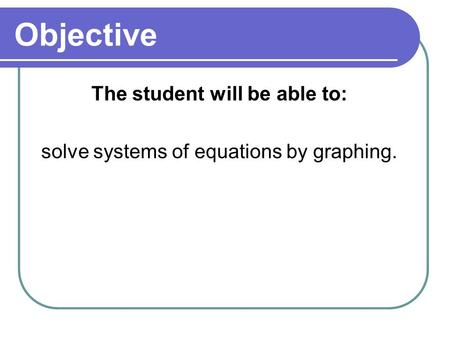 Objective The student will be able to: solve systems of equations by graphing.