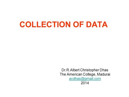 COLLECTION OF DATA Dr.R.Albert Christopher Dhas The American College, Madurai 2014.