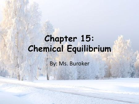 Chapter 15: Chemical Equilibrium By: Ms. Buroker.