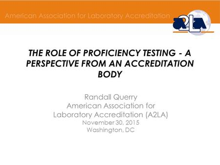 THE ROLE OF PROFICIENCY TESTING - A PERSPECTIVE FROM AN ACCREDITATION BODY Randall Querry American Association for Laboratory Accreditation (A2LA) November.