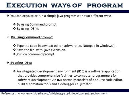Execution ways of program References: www. en.wikipedia.org/wiki/Integrated_development_environment  You can execute or run a simple java program with.