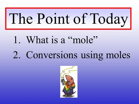 "The Point of Today 1. What is a ""mole"" 2. Conversions using moles."