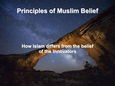 Principles of Muslim Belief How Islam differs from the belief of the Innovators.