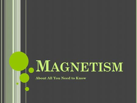 M AGNETISM About All You Need to Know. F ROM END TO END Magnets have two poles, or ends. Magnets have a north pole and a south pole, just like the Earth.