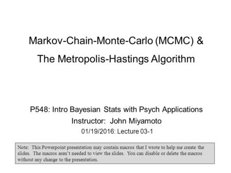 Markov-Chain-Monte-Carlo (MCMC) & The Metropolis-Hastings Algorithm P548: Intro Bayesian Stats with Psych Applications Instructor: John Miyamoto 01/19/2016: