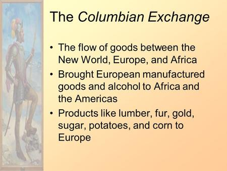 The Columbian Exchange The flow of goods between the New World, Europe, and Africa Brought European manufactured goods and alcohol to Africa and the Americas.