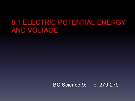 8.1 ELECTRIC POTENTIAL ENERGY AND VOLTAGE BC Science 9: p. 270-279.
