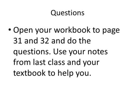 Questions Open your workbook to page 31 and 32 and do the questions. Use your notes from last class and your textbook to help you.