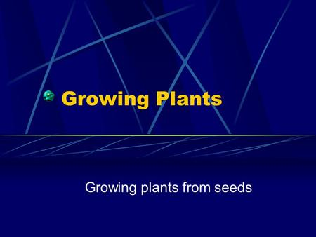 Growing Plants Growing plants from seeds. Seed Biology Seeds contain all the parts needed to start a new plant Structure - Embryo: a) root b) shoot Food.