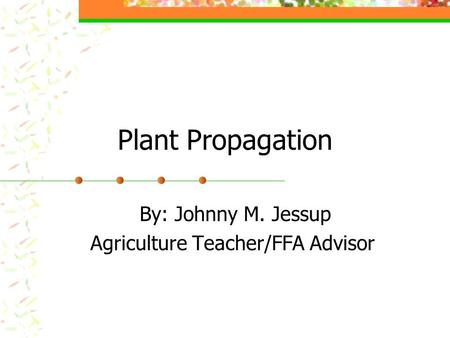 Plant Propagation By: Johnny M. Jessup Agriculture Teacher/FFA Advisor.