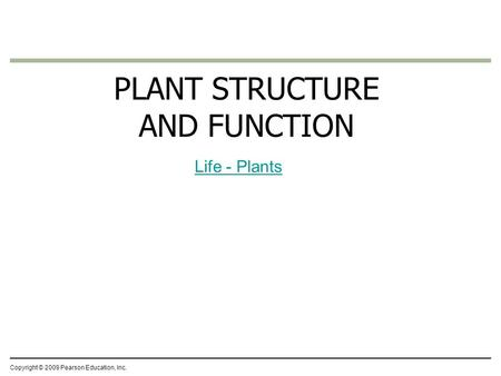 Copyright © 2009 Pearson Education, Inc. PLANT STRUCTURE AND FUNCTION Life - Plants.