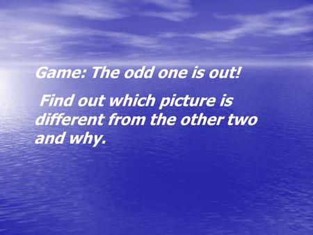 Game: The odd one is out! Find out which picture is different from the other two and why.