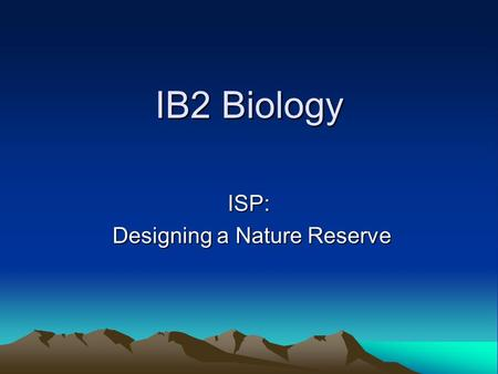 IB2 Biology ISP: Designing a Nature Reserve Designing a Nature Reserve.