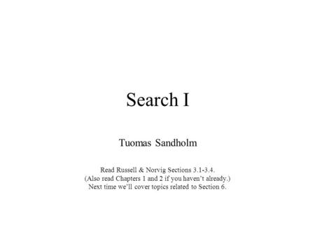 Search I Tuomas Sandholm Read Russell & Norvig Sections 3.1-3.4. (Also read Chapters 1 and 2 if you haven't already.) Next time we'll cover topics related.