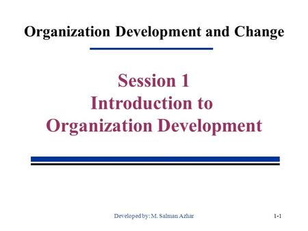 Organization Development and Change Session 1 Introduction to Organization Development 1-1Developed by: M. Salman Azhar.
