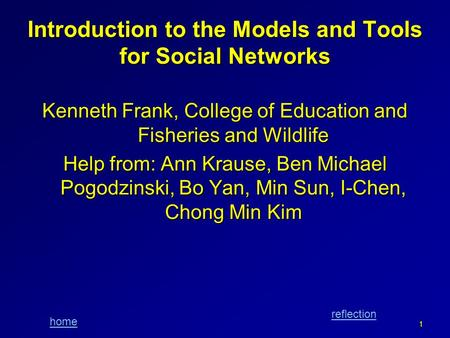 Home reflection Introduction to the Models and Tools <strong>for</strong> Social Networks Kenneth Frank, College of Education and Fisheries and Wildlife Help from: Ann.