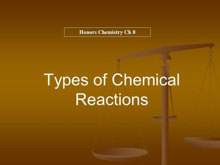 Types of Chemical Reactions Honors Chemistry Ch 8.