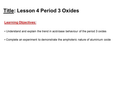 Title: Lesson 4 Period 3 Oxides Learning Objectives: Understand and explain the trend in acid-base behaviour of the period 3 oxides Complete an experiment.