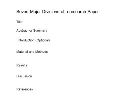Seven Major Divisions of a research Paper Title Abstract or Summary Material and Methods Introduction (Optional) Results Discussion References.