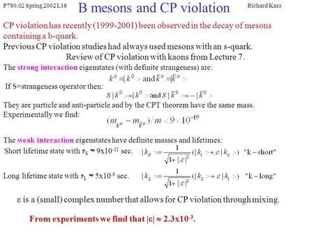 P780.02 Spring 2002 L16Richard Kass B mesons and CP violation CP violation has recently (1999-2001) been observed in the decay of mesons containing a b-quark.