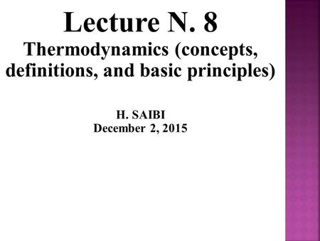 Lecture N. 8 Thermodynamics (concepts, definitions, and basic principles) H. SAIBI December 2, 2015.
