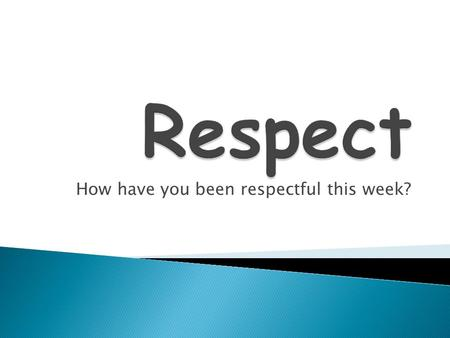 How have you been respectful this week?.  How you treat others  Being thoughtful about others feelings  Looking out for people, property and the.