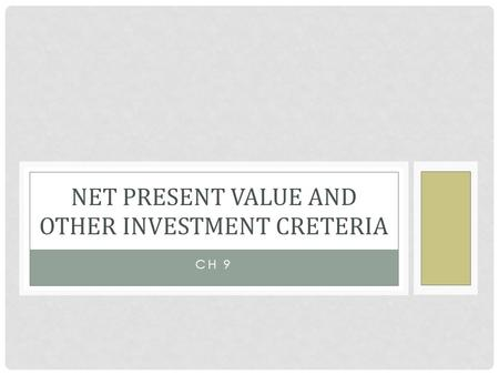 CH 9 NET PRESENT VALUE AND OTHER INVESTMENT CRETERIA.