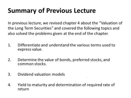 "Summary of Previous Lecture In previous lecture, we revised chapter 4 about the ""Valuation of the Long Term Securities"" and covered the following topics."