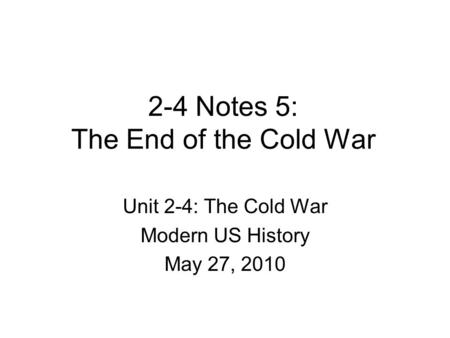 2-4 Notes 5: The End of the Cold War Unit 2-4: The Cold War Modern US History May 27, 2010.