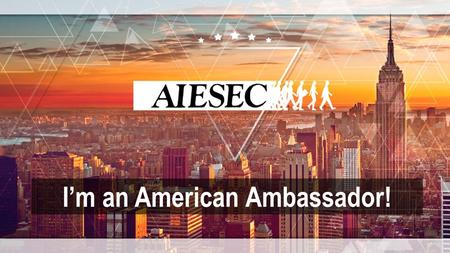 I'm an American Ambassador!. You will be representing your country abroad – don't create a stereotype! You will also be representing your LC – every action.