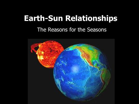 Earth-Sun Relationships The Reasons for the Seasons.