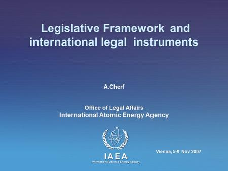 Legislative Framework and international legal instruments A.Cherf Office of Legal Affairs International Atomic Energy Agency Vienna, 5-9 Nov 2007.