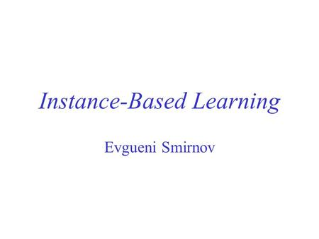 Instance-Based Learning Evgueni Smirnov. Overview Instance-Based Learning Comparison of Eager and Instance-Based Learning Instance Distances for Instance-Based.