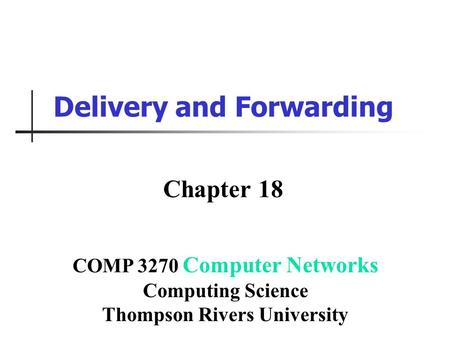 Delivery and Forwarding Chapter 18 COMP 3270 Computer Networks Computing Science Thompson Rivers University.