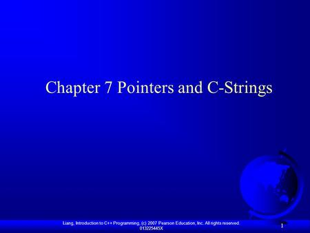 Liang, Introduction to C++ Programming, (c) 2007 Pearson Education, Inc. All rights reserved. 013225445X 1 Chapter 7 Pointers and C-Strings.