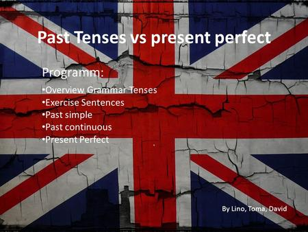 Past Tenses vs present perfect. Overview Grammar Tenses Exercise Sentences Past simple Past continuous Present Perfect Programm: By Lino, Toma, David.
