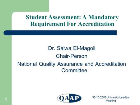 30/10/2006 University Leaders Meeting 1 Student Assessment: A Mandatory Requirement For Accreditation Dr. Salwa El-Magoli Chair-Person National Quality.